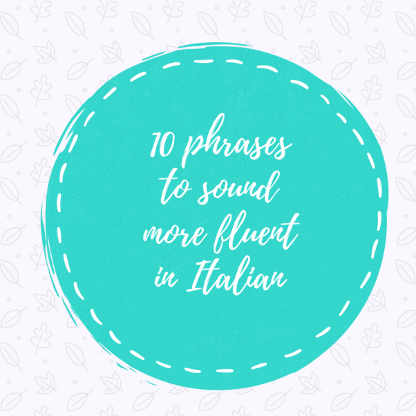 10 phrases to sound more fluent in italian